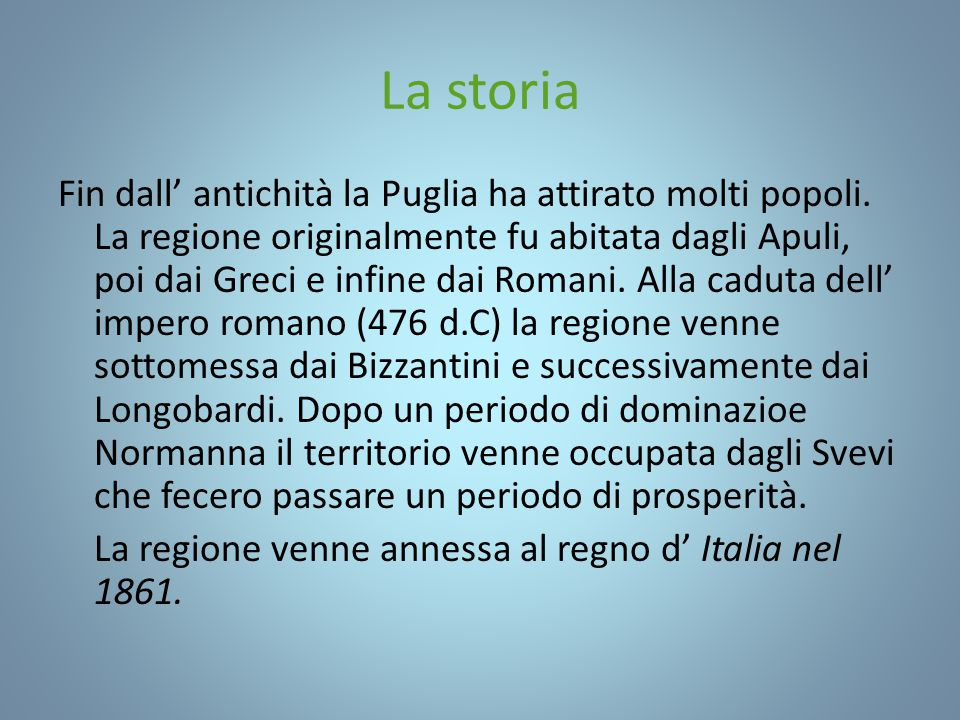 La storia Fin dall' antichità la Puglia ha attirato molti popoli. La regione originalmente fu abitata dagli Apuli, poi dai Greci e infine dai Romani.