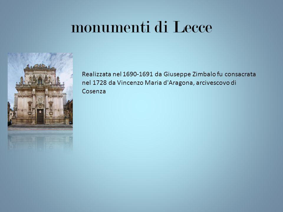 monumenti di Lecce Realizzata nel 1690-1691 da Giuseppe Zimbalo fu consacrata nel 1728 da Vincenzo Maria d'Aragona, arcivescovo di Cosenza