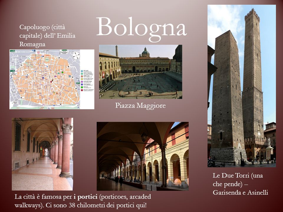 Bologna Capoluogo (città capitale) dell' Emilia Romagna Piazza Maggiore Le Due Torri (una che pende) – Garisenda e Asinelli La città è famosa per i portici (porticoes, arcaded walkways).