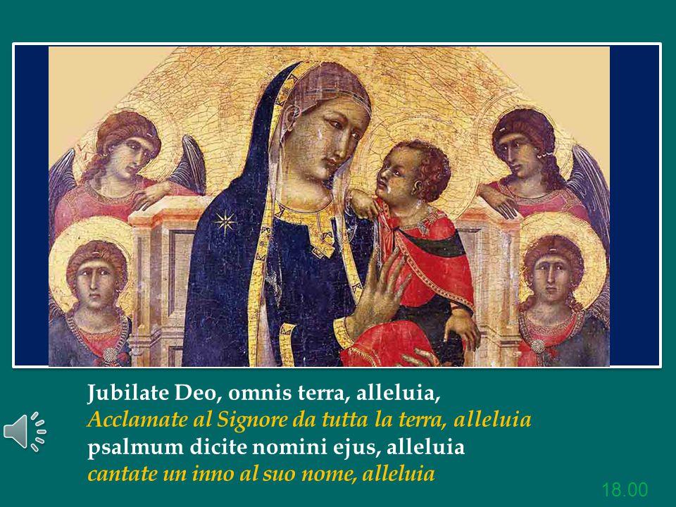 Jubilate Deo, omnis terra, alleluia, Acclamate al Signore da tutta la terra, alleluia psalmum dicite nomini ejus, alleluia cantate un inno al suo nome, alleluia 18.00