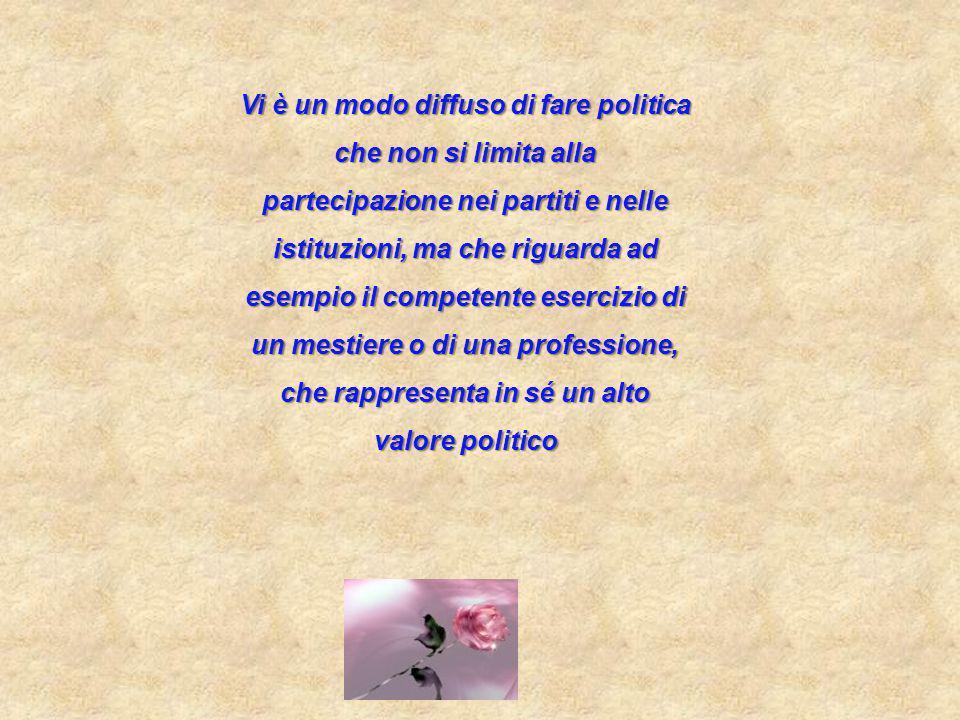 Vi è un modo diffuso di fare politica che non si limita alla partecipazione nei partiti e nelle istituzioni, ma che riguarda ad esempio il competente esercizio di un mestiere o di una professione, che rappresenta in sé un alto valore politico
