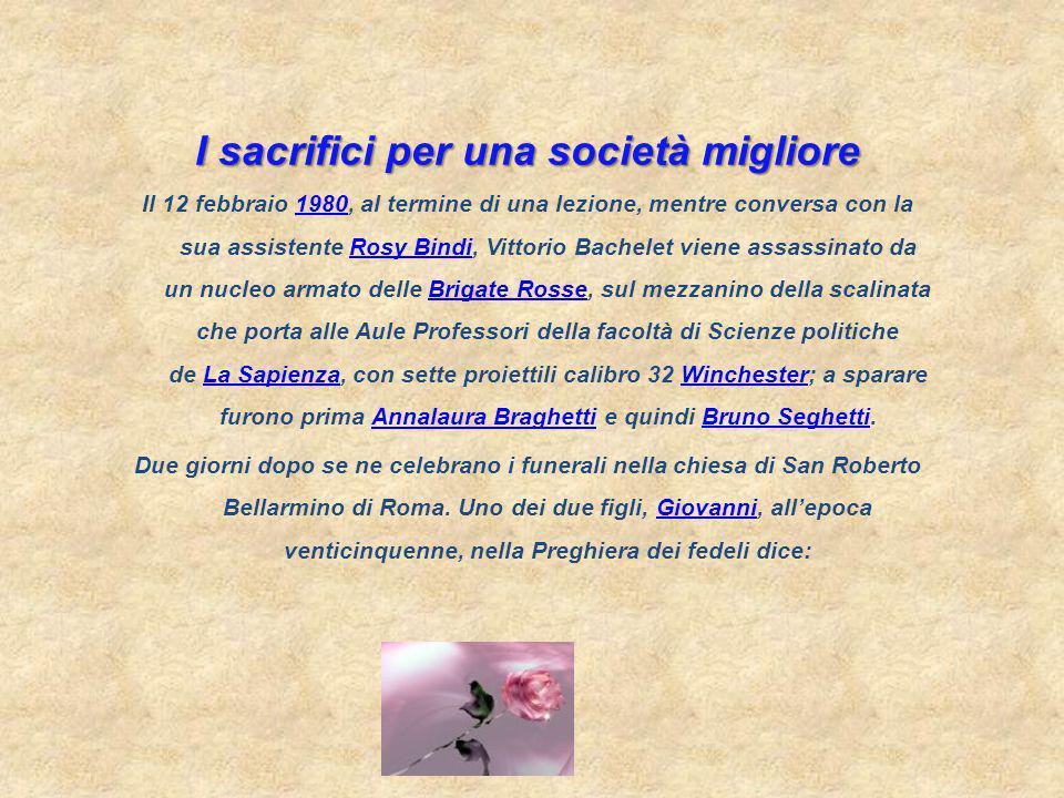 I sacrifici per una società migliore Il 12 febbraio 1980, al termine di una lezione, mentre conversa con la sua assistente Rosy Bindi, Vittorio Bachelet viene assassinato da un nucleo armato delle Brigate Rosse, sul mezzanino della scalinata che porta alle Aule Professori della facoltà di Scienze politiche de La Sapienza, con sette proiettili calibro 32 Winchester; a sparare furono prima Annalaura Braghetti e quindi Bruno Seghetti.1980Rosy BindiBrigate RosseLa SapienzaWinchesterAnnalaura BraghettiBruno Seghetti Due giorni dopo se ne celebrano i funerali nella chiesa di San Roberto Bellarmino di Roma.
