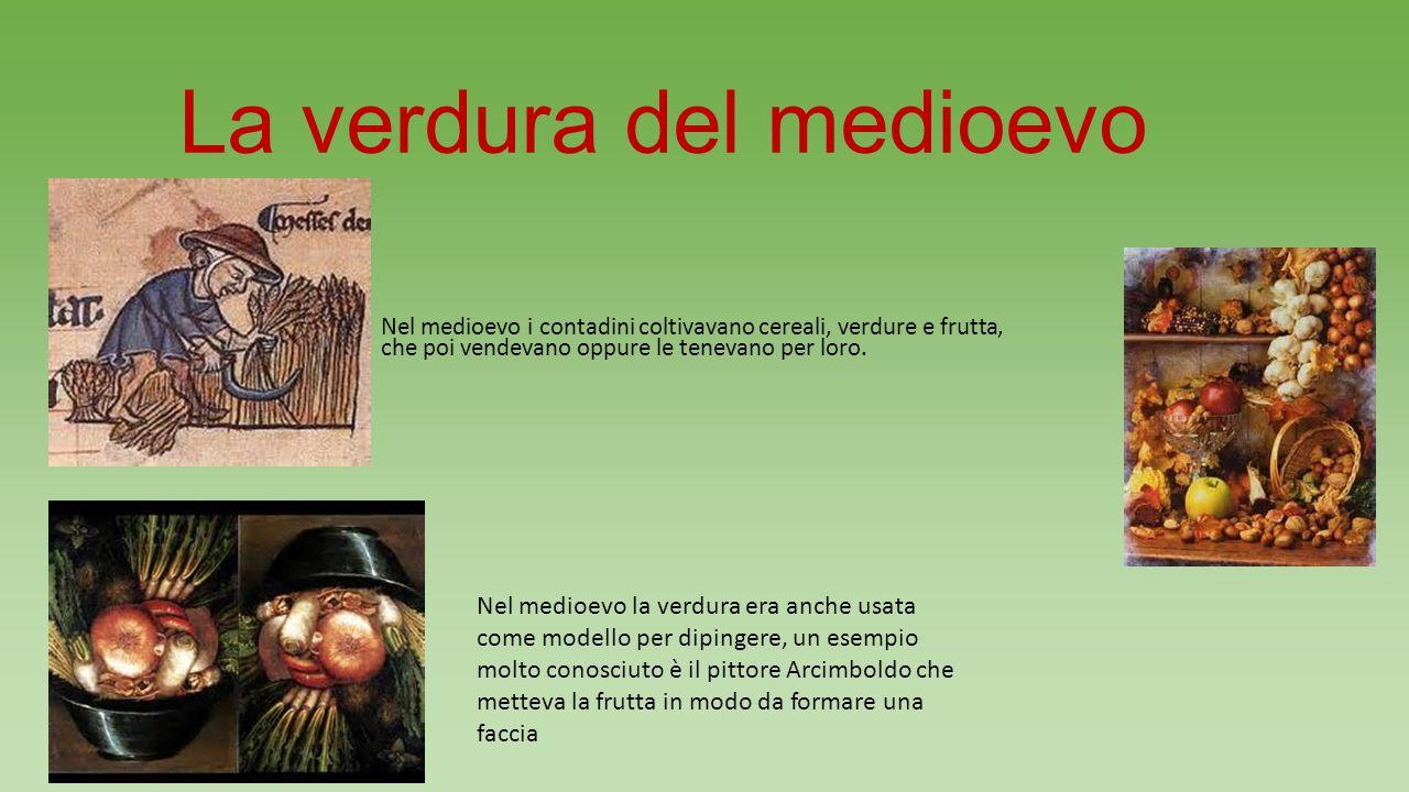 La verdura del medioevo Nel medioevo i contadini coltivavano cereali, verdure e frutta, che poi vendevano oppure le tenevano per loro.