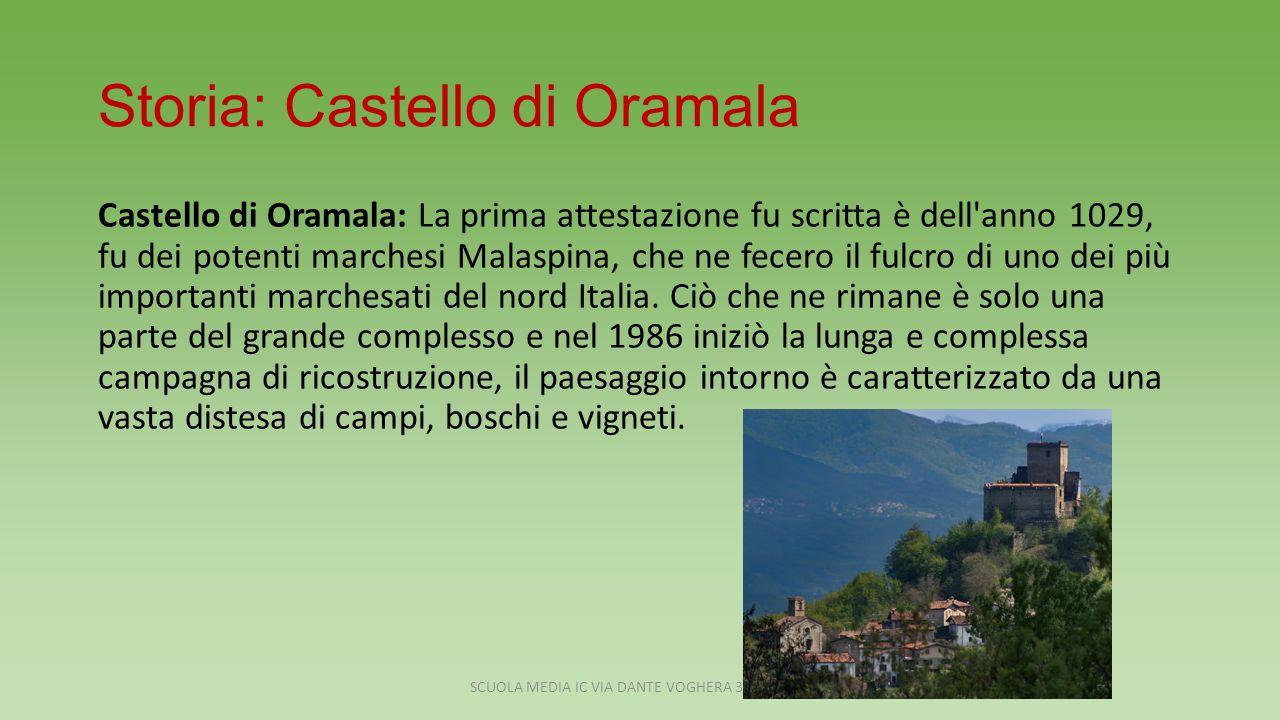 Storia: Castello di Oramala Castello di Oramala: La prima attestazione fu scritta è dell anno 1029, fu dei potenti marchesi Malaspina, che ne fecero il fulcro di uno dei più importanti marchesati del nord Italia.