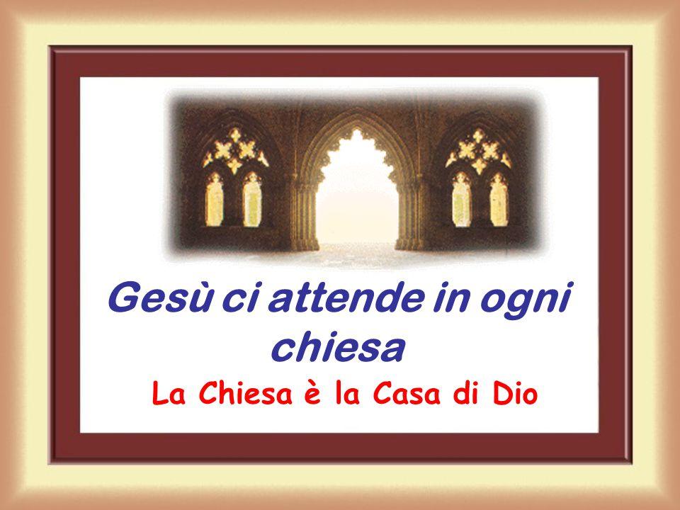 Gesù ci attende in ogni chiesa La Chiesa è la Casa di Dio