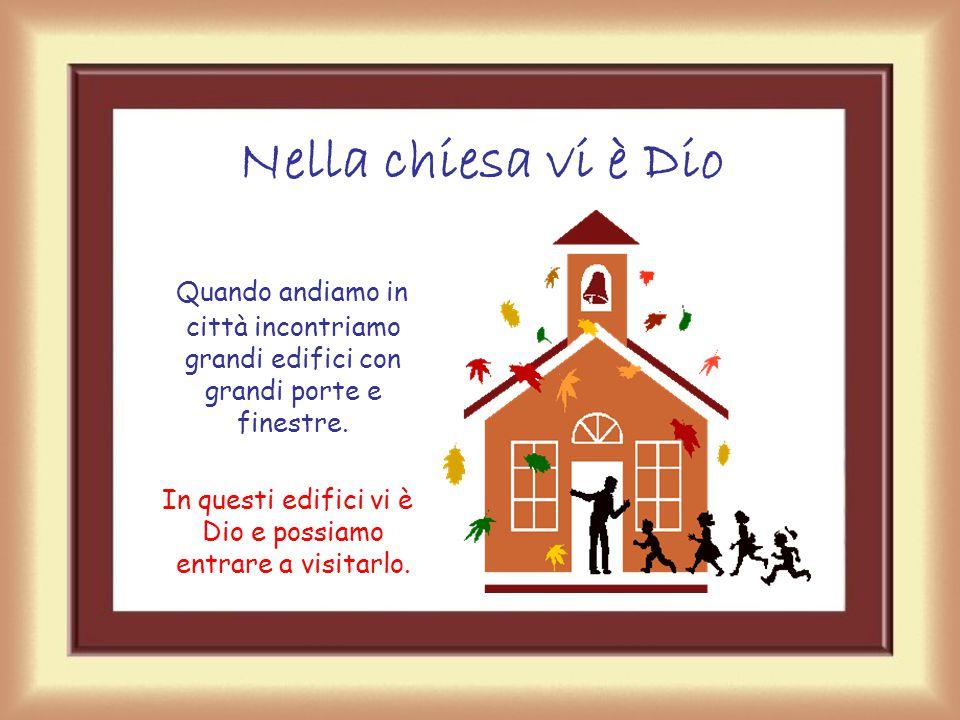 Nella chiesa vi è Dio Quando andiamo in città incontriamo grandi edifici con grandi porte e finestre.