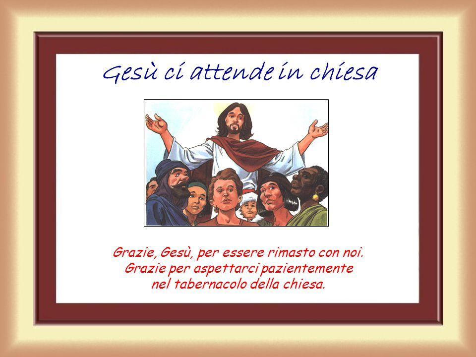 Gesù ci attende in chiesa Grazie, Gesù, per essere rimasto con noi.