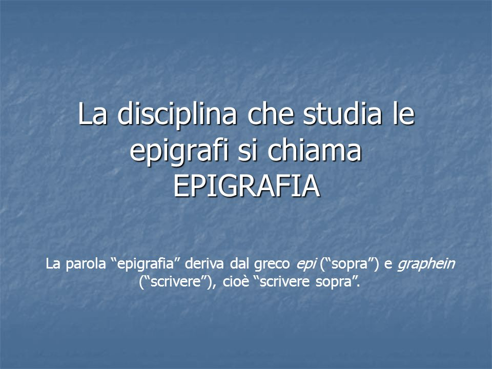 """La disciplina che studia le epigrafi si chiama EPIGRAFIA La parola """"epigrafia"""" deriva dal greco epi (""""sopra"""") e graphein (""""scrivere""""), cioè """"scrivere"""