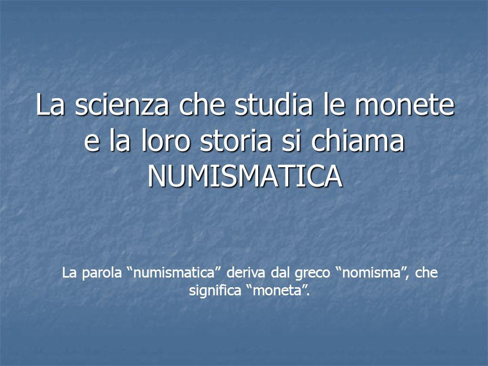 """La scienza che studia le monete e la loro storia si chiama NUMISMATICA La parola """"numismatica"""" deriva dal greco """"nomisma"""", che significa """"moneta""""."""