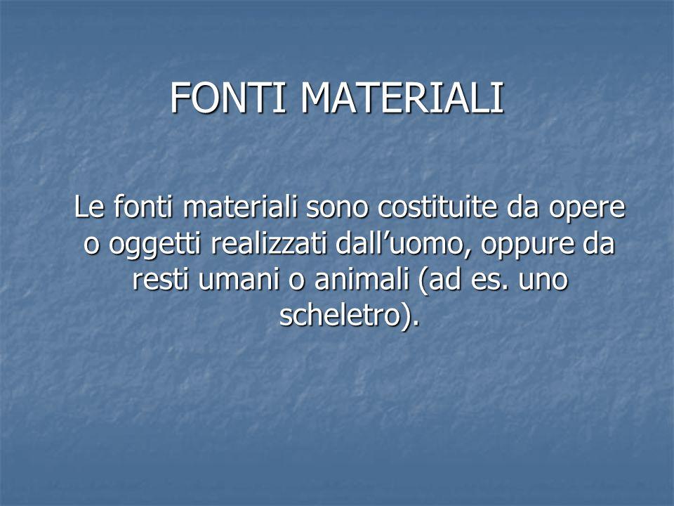 FONTI MATERIALI Le fonti materiali sono costituite da opere o oggetti realizzati dall'uomo, oppure da resti umani o animali (ad es. uno scheletro).