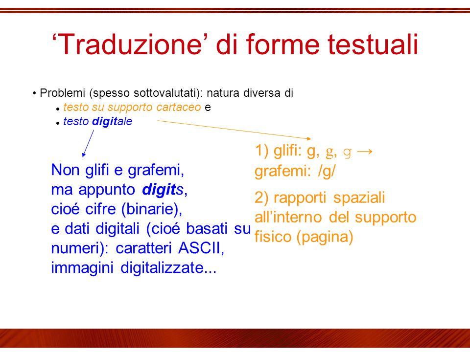 'Traduzione' di forme testuali Problemi (spesso sottovalutati): natura diversa di testo su supporto cartaceo e testo digitale 1) glifi: g, g, g → graf