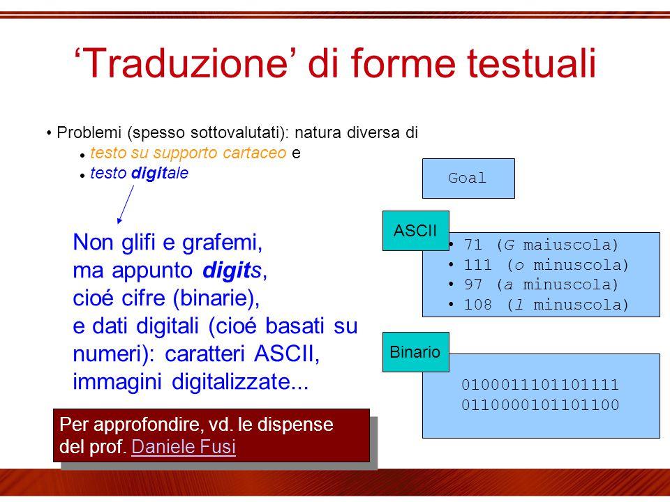 'Traduzione' di forme testuali Problemi (spesso sottovalutati): natura diversa di testo su supporto cartaceo e testo digitale Non glifi e grafemi, ma appunto digits, cioé cifre (binarie), e dati digitali (cioé basati su numeri): caratteri ASCII, immagini digitalizzate...