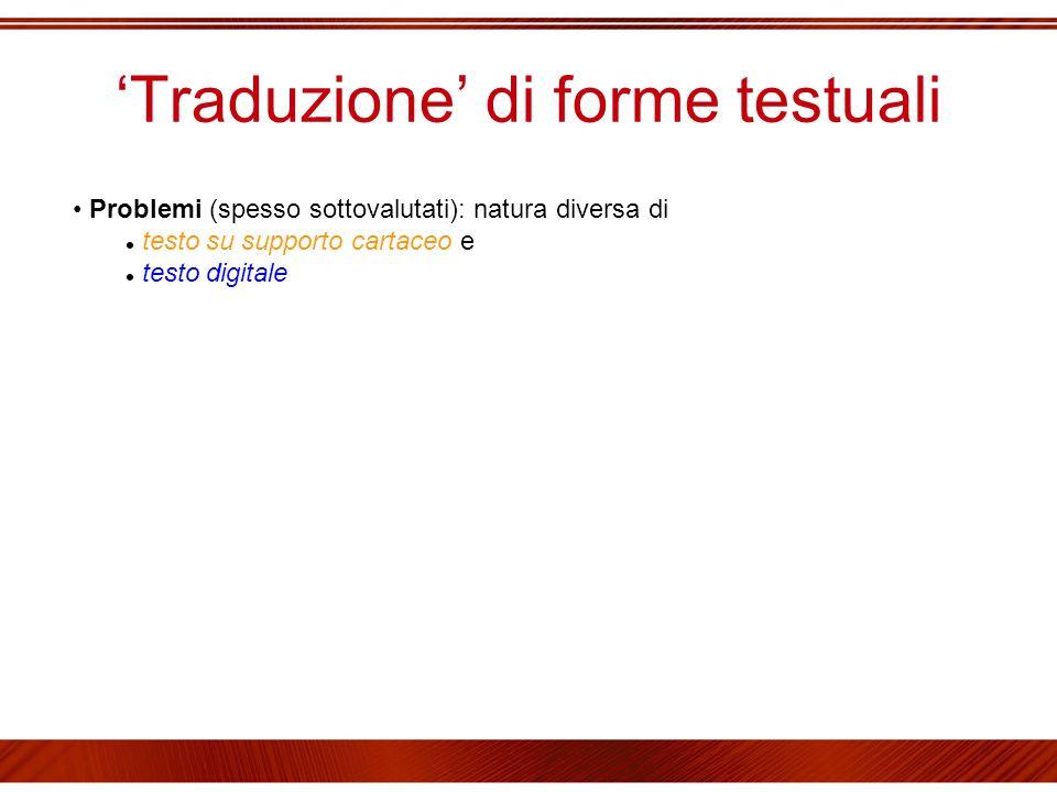 'Traduzione' di forme testuali Problemi (spesso sottovalutati): natura diversa di testo su supporto cartaceo e testo digitale