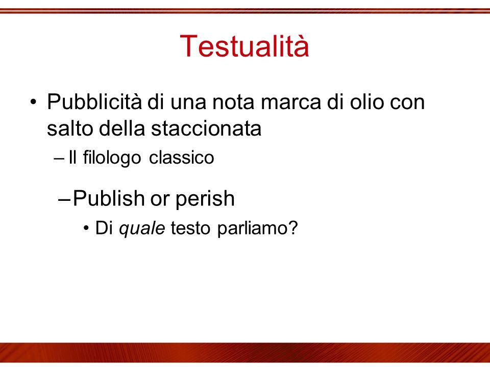 Testualità Pubblicità di una nota marca di olio con salto della staccionata –Il filologo classico –Publish or perish Di quale testo parliamo?