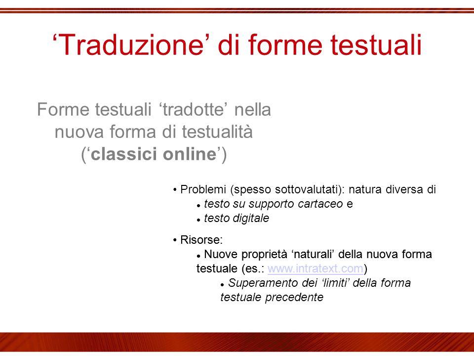 'Traduzione' di forme testuali Forme testuali 'tradotte' nella nuova forma di testualità ('classici online') Problemi (spesso sottovalutati): natura