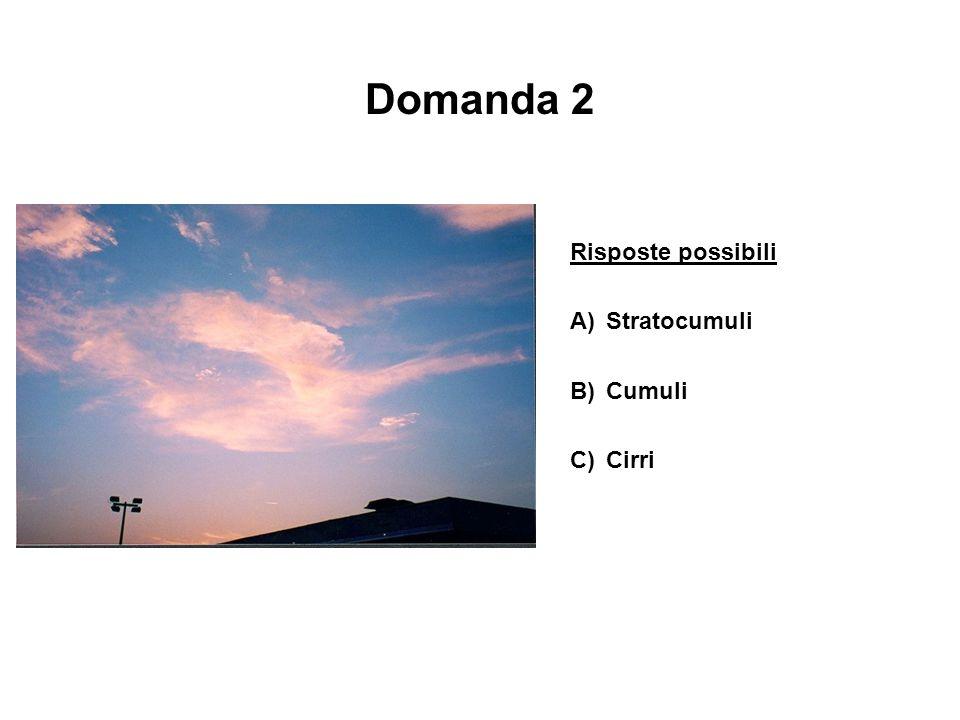 Domanda 2 Risposte possibili A)Stratocumuli B)Cumuli C)Cirri