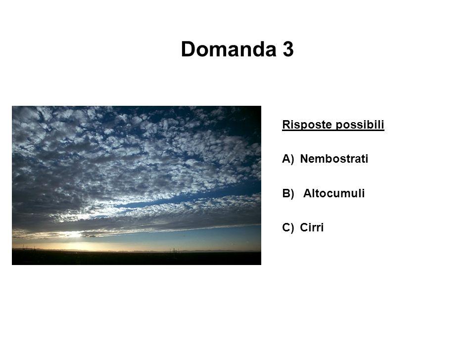 Domanda 3 Risposte possibili A)Nembostrati B) Altocumuli C)Cirri