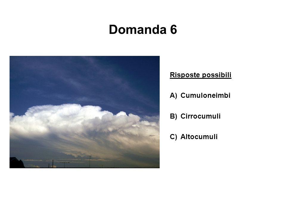 Domanda 6 Risposte possibili A)Cumuloneimbi B)Cirrocumuli C)Altocumuli