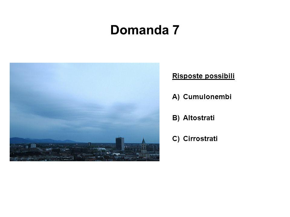 Domanda 7 Risposte possibili A)Cumulonembi B)Altostrati C)Cirrostrati