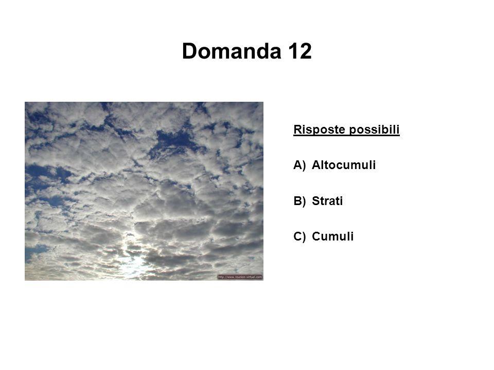 Domanda 12 Risposte possibili A)Altocumuli B)Strati C)Cumuli