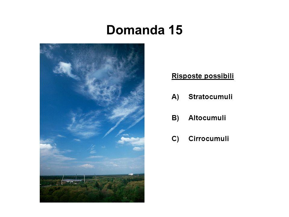 Domanda 15 Risposte possibili A)Stratocumuli B)Altocumuli C)Cirrocumuli