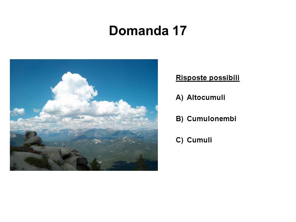 Domanda 17 Risposte possibili A)Altocumuli B)Cumulonembi C)Cumuli