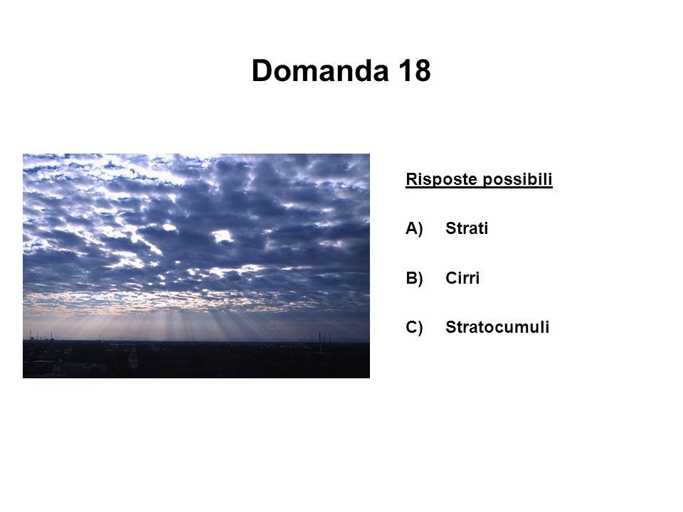 Domanda 18 Risposte possibili A)Strati B)Cirri C)Stratocumuli