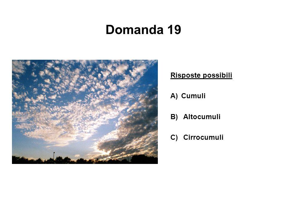 Domanda 19 Risposte possibili A)Cumuli B) Altocumuli C) Cirrocumuli