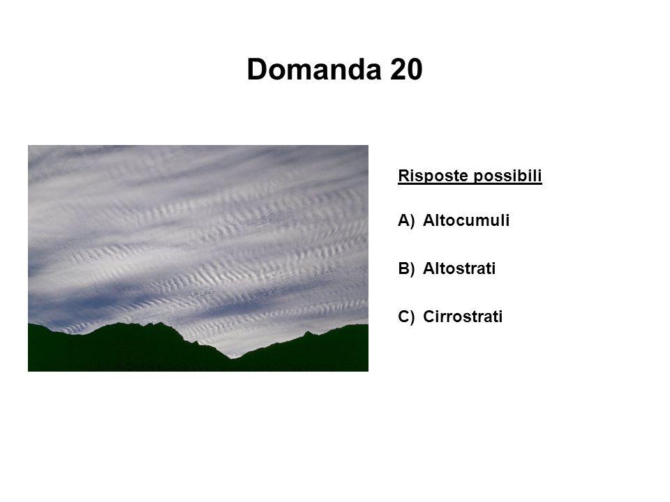 Domanda 20 Risposte possibili A)Altocumuli B)Altostrati C)Cirrostrati