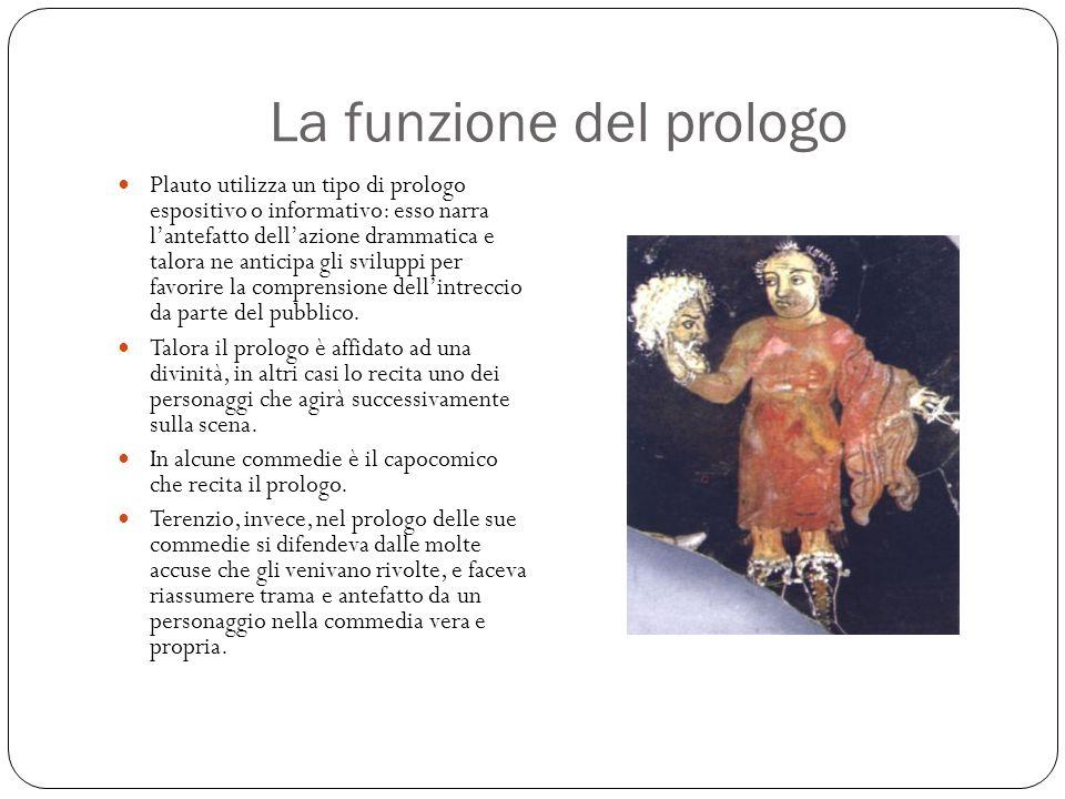 La funzione del prologo Plauto utilizza un tipo di prologo espositivo o informativo: esso narra l'antefatto dell'azione drammatica e talora ne anticipa gli sviluppi per favorire la comprensione dell'intreccio da parte del pubblico.