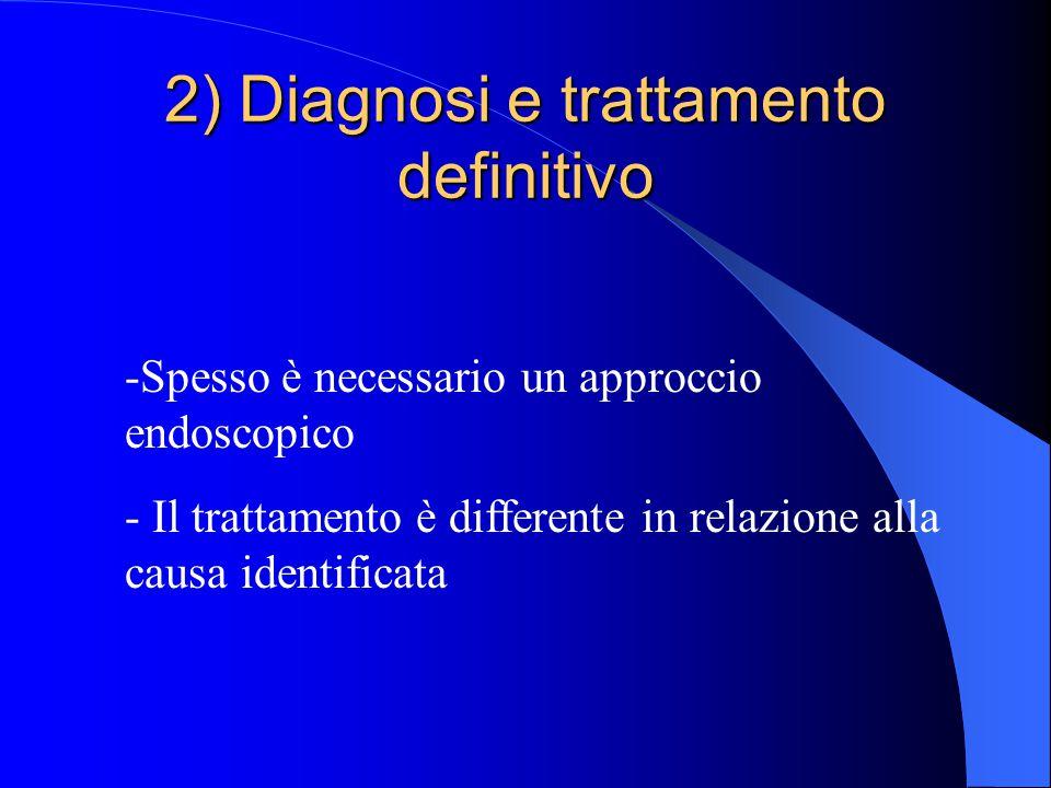 2) Diagnosi e trattamento definitivo -Spesso è necessario un approccio endoscopico - Il trattamento è differente in relazione alla causa identificata