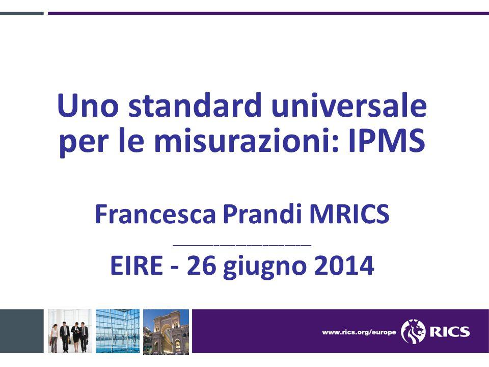 Uno standard universale per le misurazioni: IPMS Francesca Prandi MRICS __________________________ EIRE - 26 giugno 2014