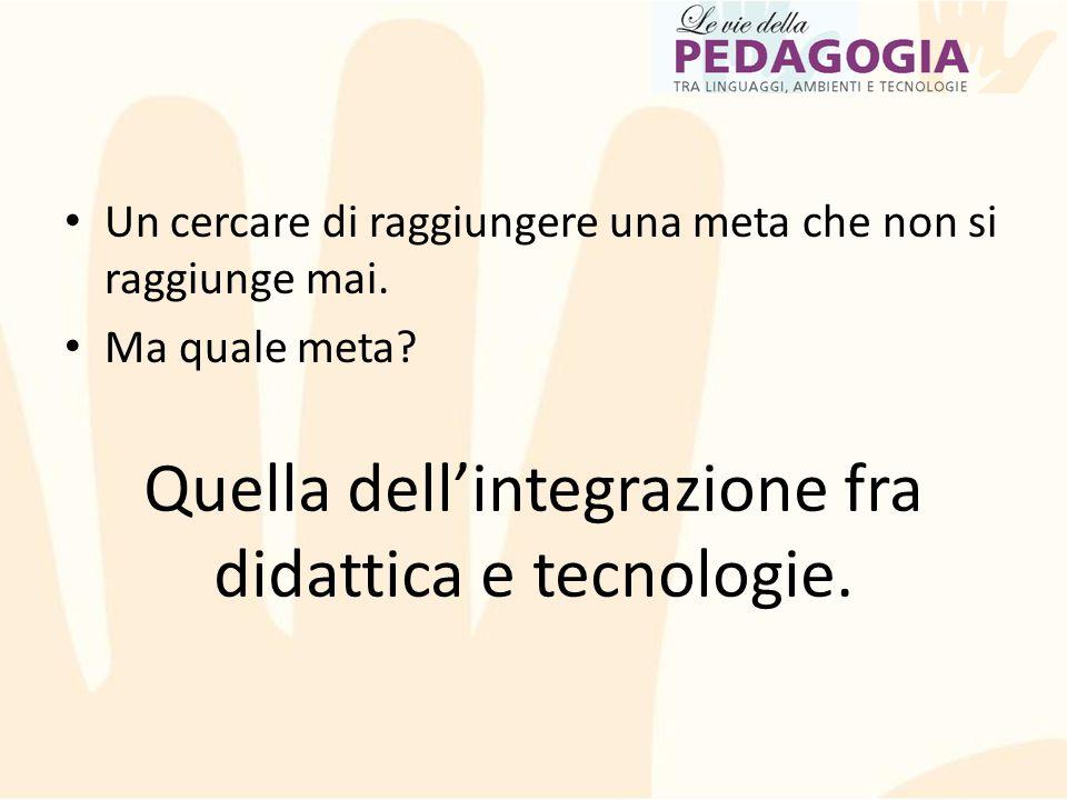Un cercare di raggiungere una meta che non si raggiunge mai. Ma quale meta? Quella dell'integrazione fra didattica e tecnologie.