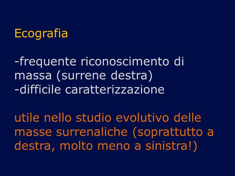 Ecografia -frequente riconoscimento di massa (surrene destra) -difficile caratterizzazione utile nello studio evolutivo delle masse surrenaliche (sopr