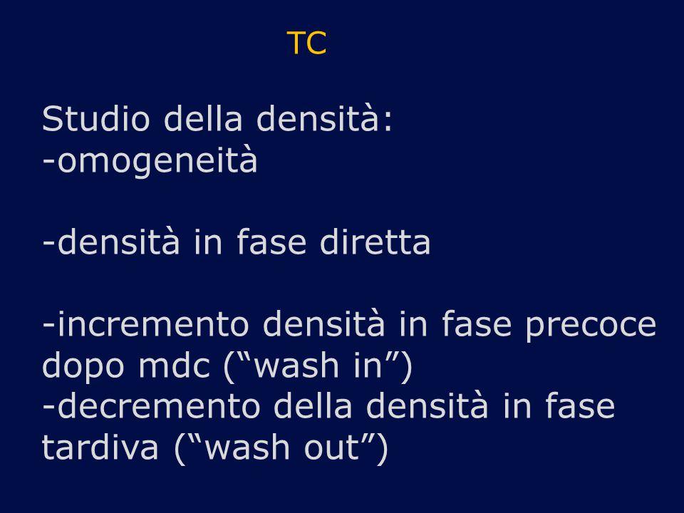 TC Studio della densità: -omogeneità -densità in fase diretta -incremento densità in fase precoce dopo mdc ( wash in ) -decremento della densità in fase tardiva ( wash out )