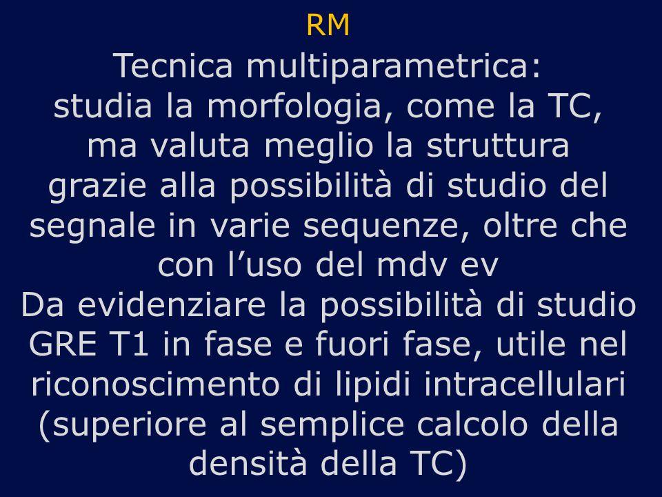 RM Tecnica multiparametrica: studia la morfologia, come la TC, ma valuta meglio la struttura grazie alla possibilità di studio del segnale in varie sequenze, oltre che con l'uso del mdv ev Da evidenziare la possibilità di studio GRE T1 in fase e fuori fase, utile nel riconoscimento di lipidi intracellulari (superiore al semplice calcolo della densità della TC)