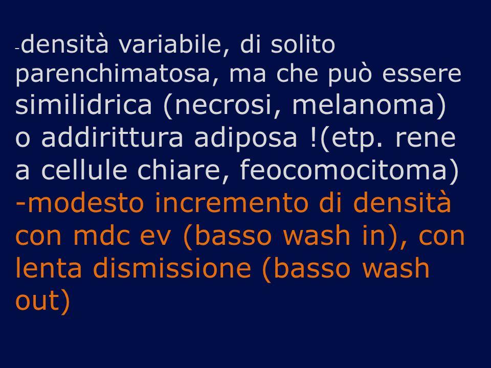 - densità variabile, di solito parenchimatosa, ma che può essere similidrica (necrosi, melanoma) o addirittura adiposa !(etp.