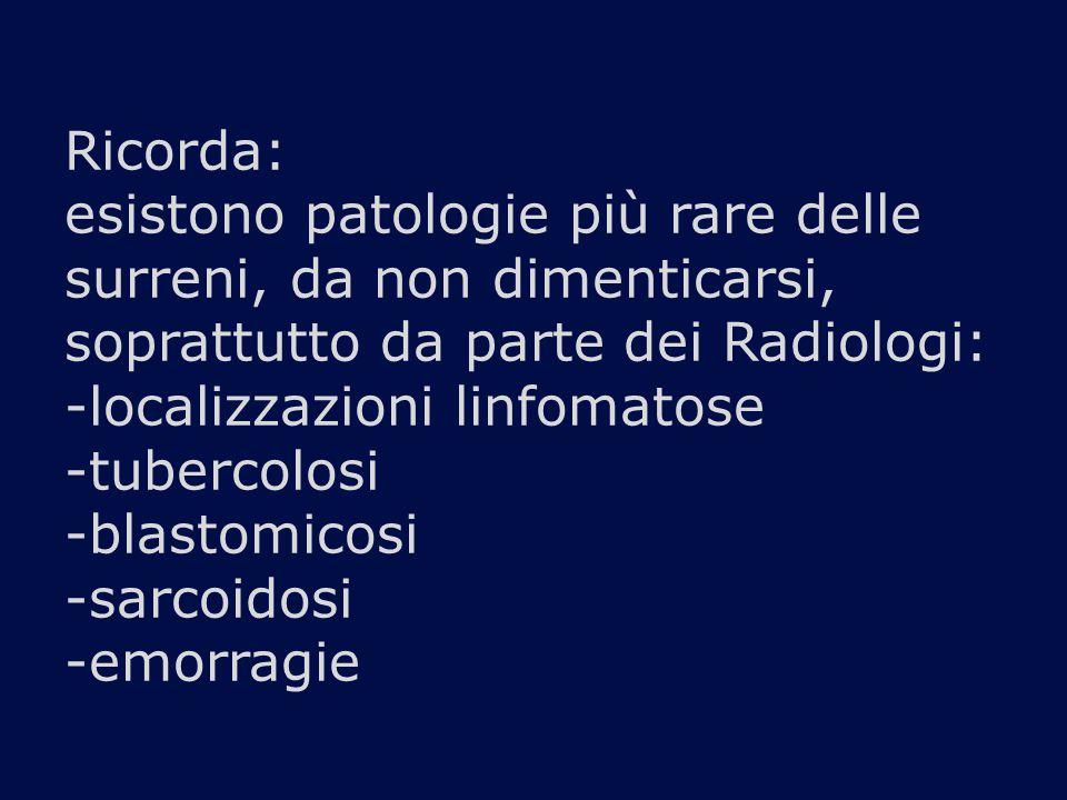 Ricorda: esistono patologie più rare delle surreni, da non dimenticarsi, soprattutto da parte dei Radiologi: -localizzazioni linfomatose -tubercolosi -blastomicosi -sarcoidosi -emorragie