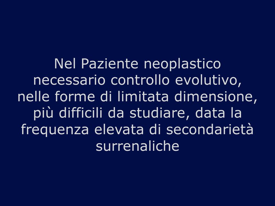 Nel Paziente neoplastico necessario controllo evolutivo, nelle forme di limitata dimensione, più difficili da studiare, data la frequenza elevata di secondarietà surrenaliche
