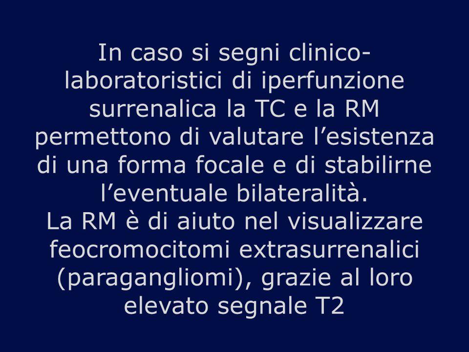 In caso si segni clinico- laboratoristici di iperfunzione surrenalica la TC e la RM permettono di valutare l'esistenza di una forma focale e di stabilirne l'eventuale bilateralità.