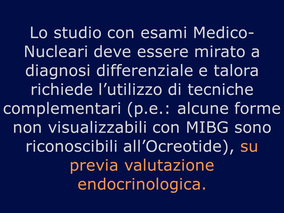 Lo studio con esami Medico- Nucleari deve essere mirato a diagnosi differenziale e talora richiede l'utilizzo di tecniche complementari (p.e.: alcune forme non visualizzabili con MIBG sono riconoscibili all'Ocreotide), su previa valutazione endocrinologica.