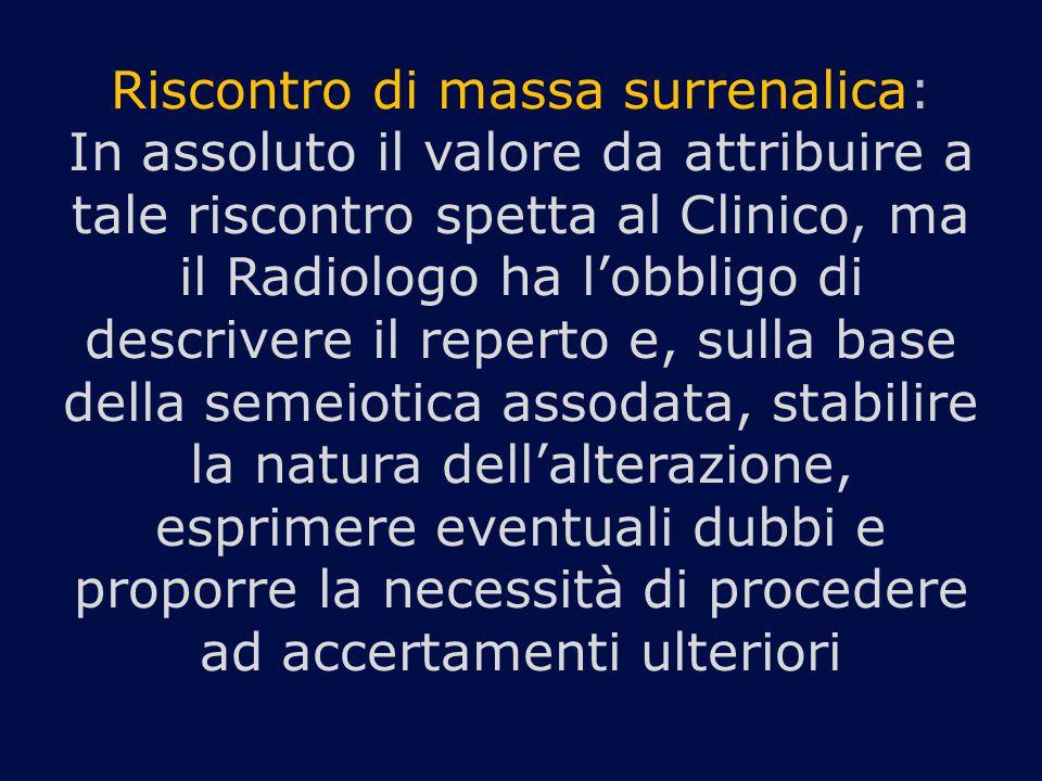 Riscontro di massa surrenalica: In assoluto il valore da attribuire a tale riscontro spetta al Clinico, ma il Radiologo ha l'obbligo di descrivere il