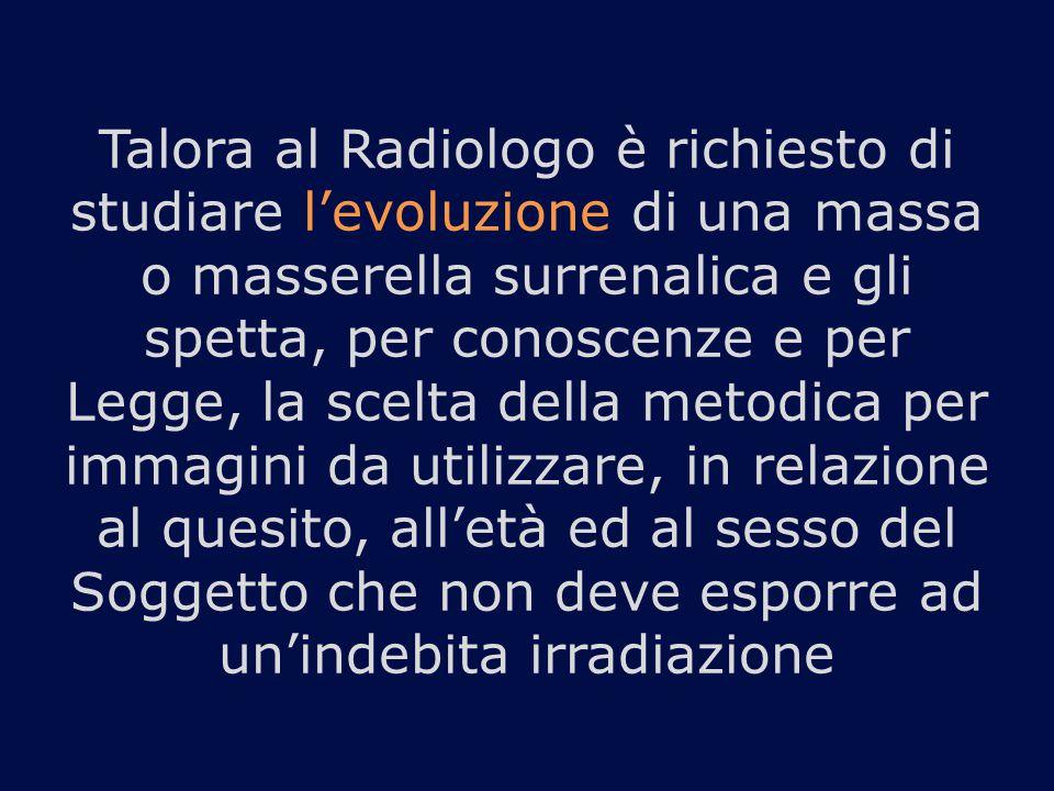 Talora al Radiologo è richiesto di studiare l'evoluzione di una massa o masserella surrenalica e gli spetta, per conoscenze e per Legge, la scelta del