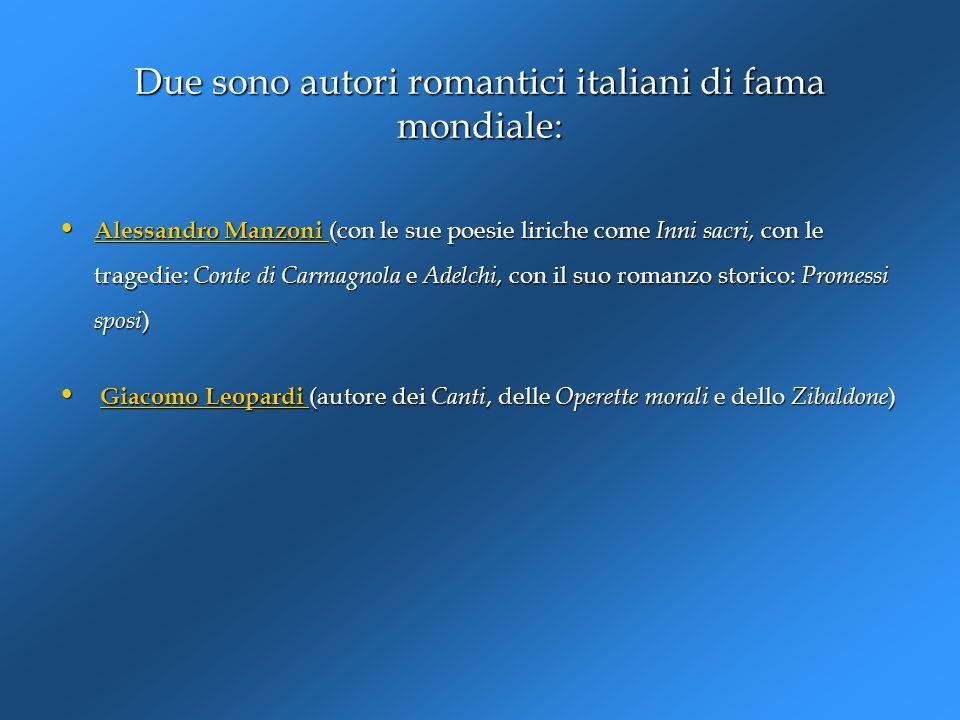Due sono autori romantici italiani di fama mondiale: Alessandro Manzoni (con le sue poesie liriche come Inni sacri, con le tragedie: Conte di Carmagno