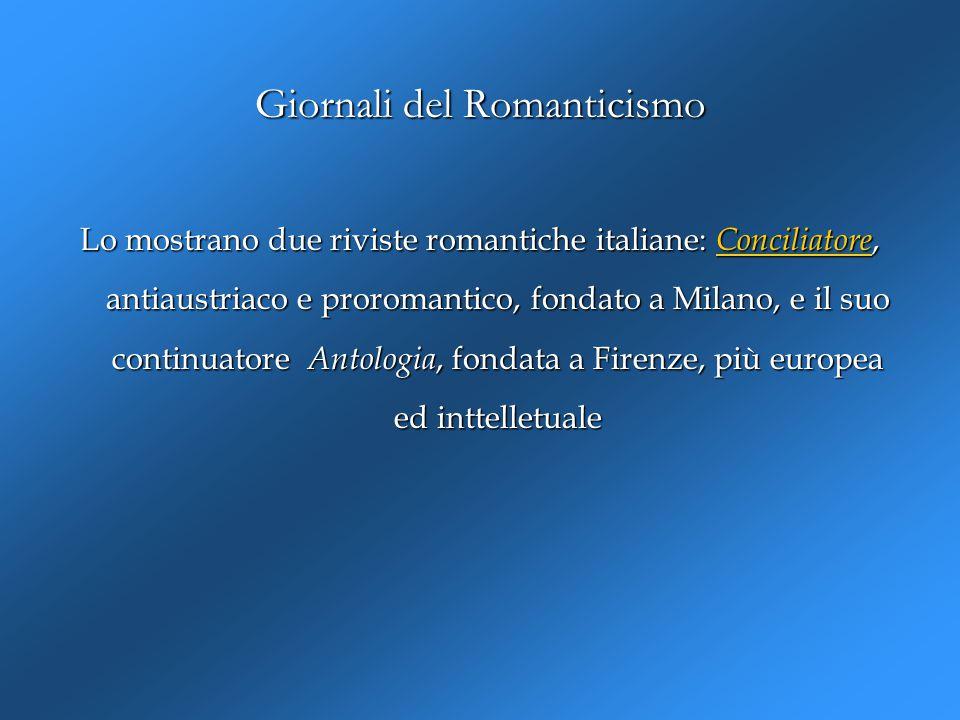 Giornali del Romanticismo Lo mostrano due riviste romantiche italiane: Conciliatore, antiaustriaco e proromantico, fondato a Milano, e il suo continua