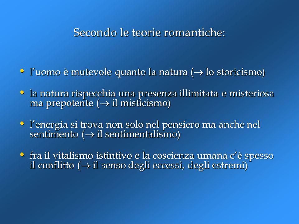 Secondo le teorie romantiche: l'uomo è mutevole quanto la natura (  lo storicismo) l'uomo è mutevole quanto la natura (  lo storicismo) la natura ri