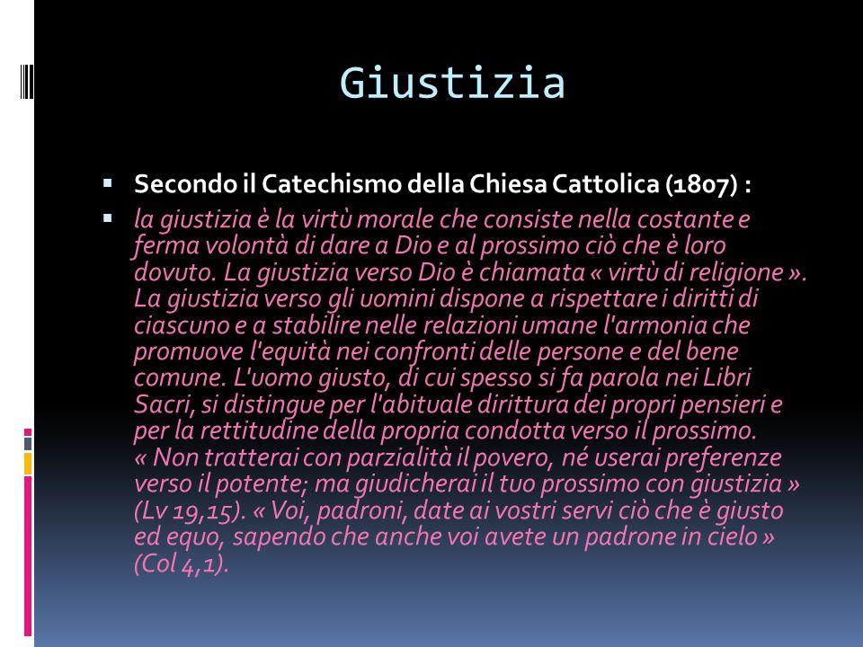 Giustizia  Secondo il Catechismo della Chiesa Cattolica (1807) :  la giustizia è la virtù morale che consiste nella costante e ferma volontà di dare a Dio e al prossimo ciò che è loro dovuto.