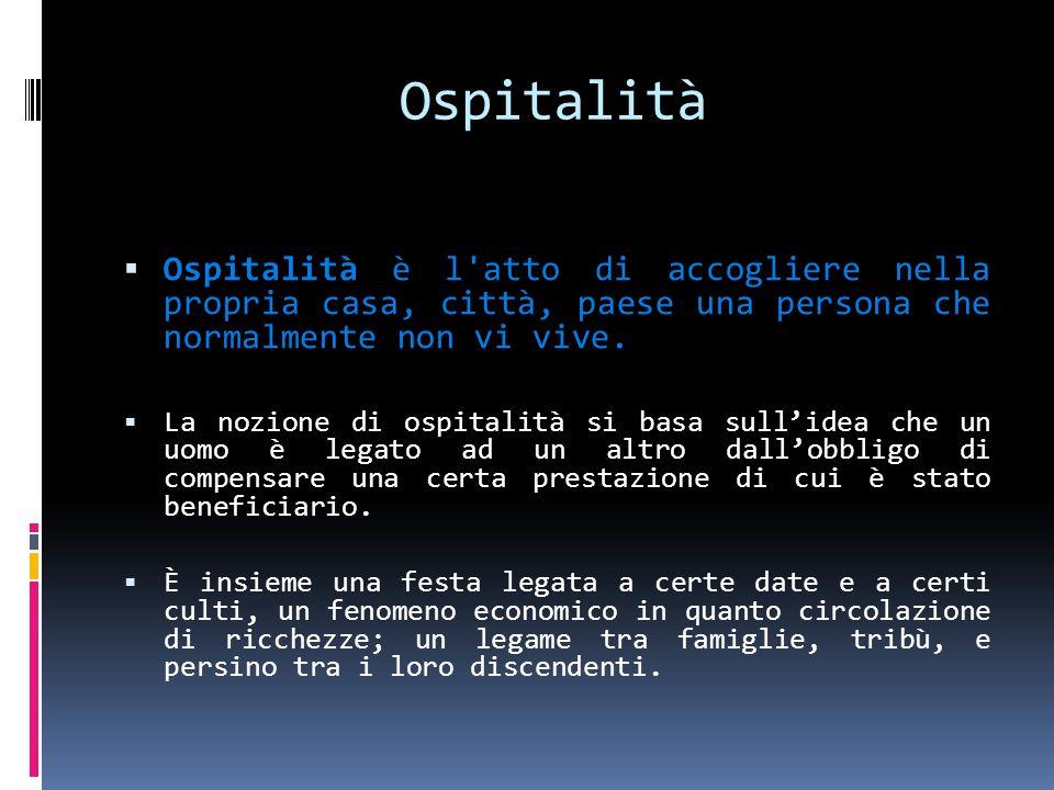 Ospitalità  Ospitalità è l atto di accogliere nella propria casa, città, paese una persona che normalmente non vi vive.