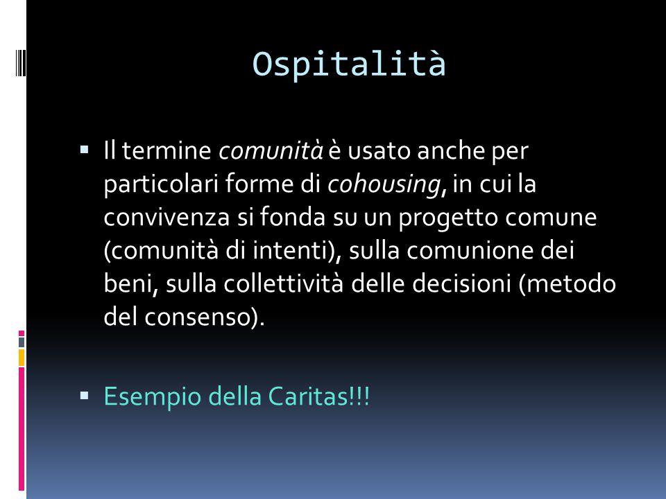 Ospitalità  Il termine comunità è usato anche per particolari forme di cohousing, in cui la convivenza si fonda su un progetto comune (comunità di intenti), sulla comunione dei beni, sulla collettività delle decisioni (metodo del consenso).