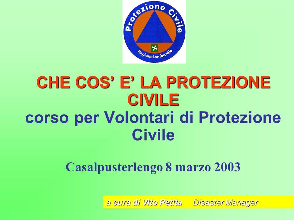 CHE COS' E' LA PROTEZIONE CIVILE CHE COS' E' LA PROTEZIONE CIVILE corso per Volontari di Protezione Civile Casalpusterlengo 8 marzo 2003 a cura di Vit